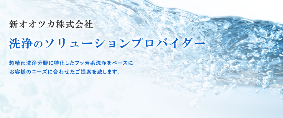 Shin-Ohtsuka Co., Ltd. CleaningSystem Solution Provider Specialized in superior precision cleaning system, Shin-Ohtsuka will propose the best cleaning system to suit each customers'needs based on fluorinated solvent